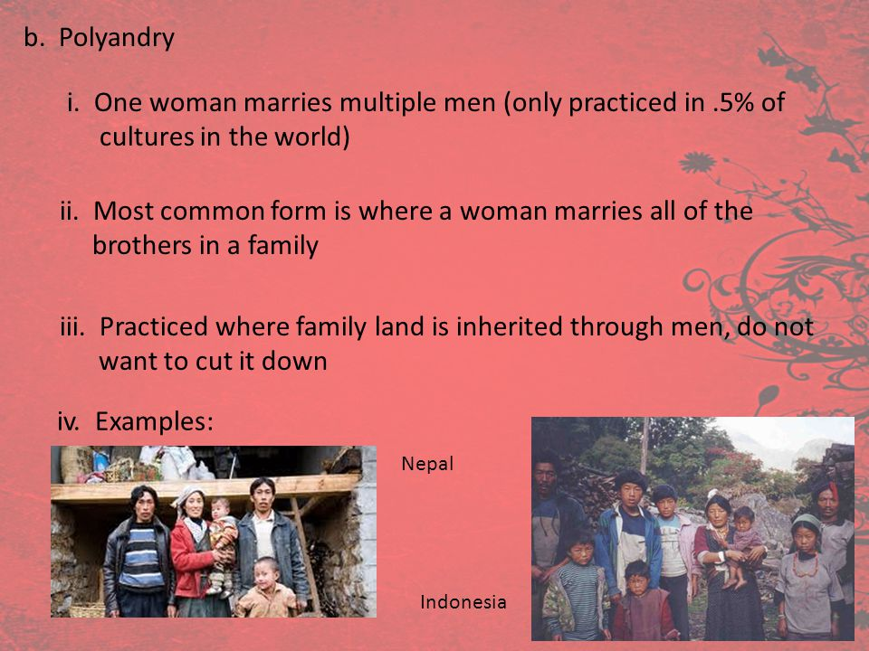 b. Polyandry i. One woman marries multiple men (only practiced in.5% of cultures in the world) ii. Most common form is where a woman marries all of th
