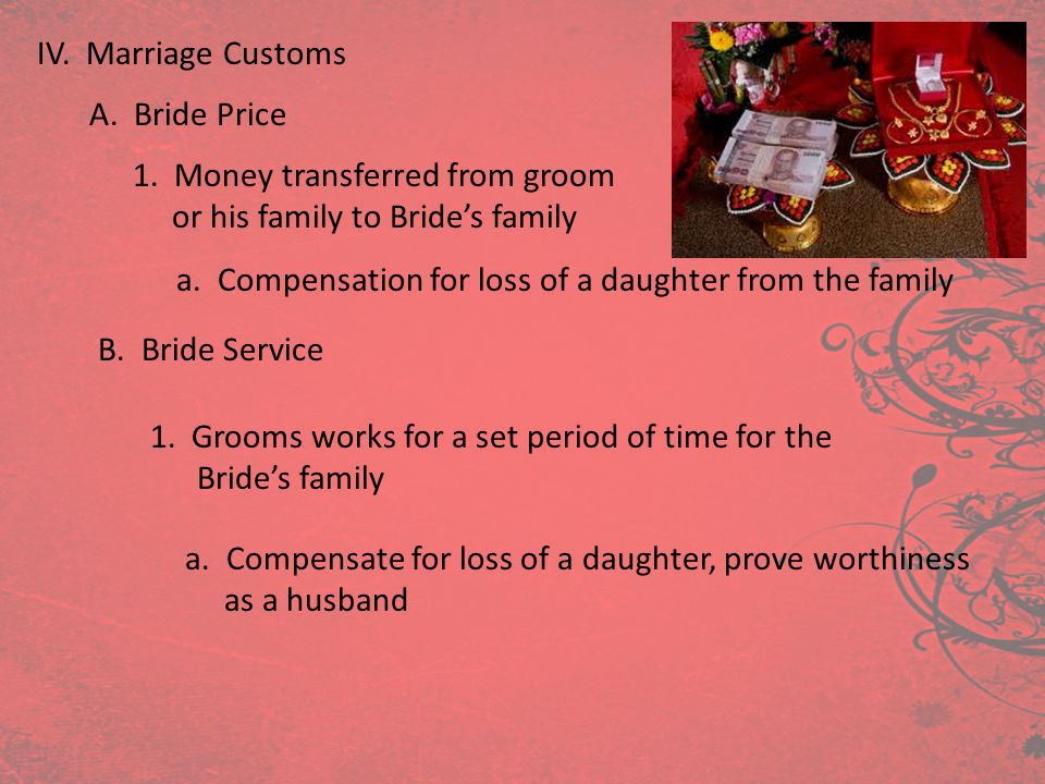 IV. Marriage Customs A. Bride Price 1. Money transferred from groom or his family to Brides family a. Compensation for loss of a daughter from the fam