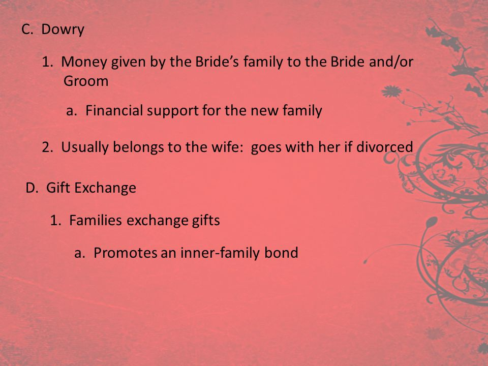 C. Dowry 1. Money given by the Brides family to the Bride and/or Groom a. Financial support for the new family 2. Usually belongs to the wife: goes wi