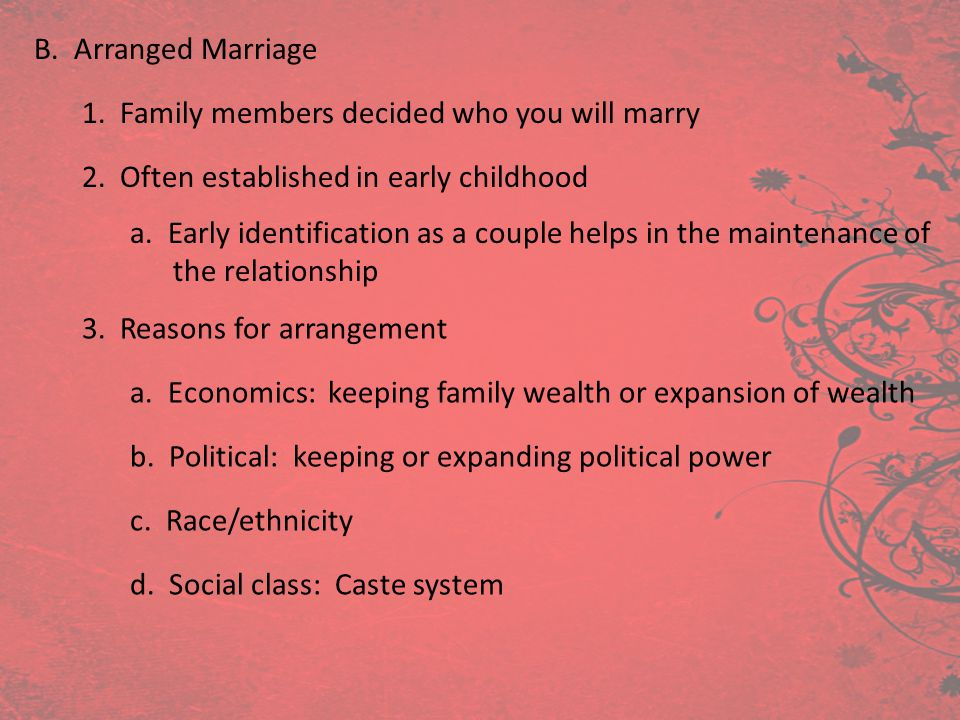 B. Arranged Marriage 1. Family members decided who you will marry 2. Often established in early childhood 3. Reasons for arrangement a. Economics: kee