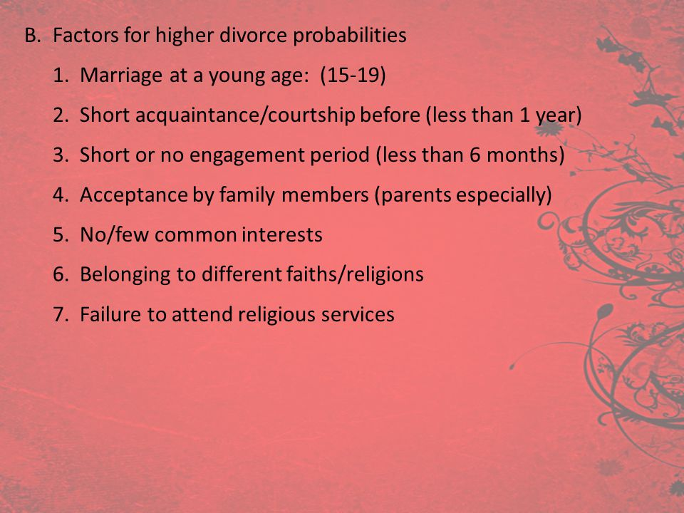B. Factors for higher divorce probabilities 1. Marriage at a young age: (15-19) 2. Short acquaintance/courtship before (less than 1 year) 3. Short or