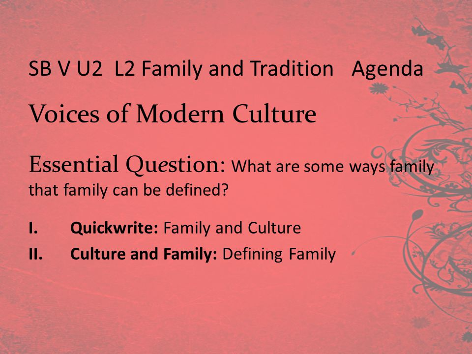 Voices of Modern Culture Essential Question: What are some ways family that family can be defined? I.Quickwrite: Family and Culture II.Culture and Fam