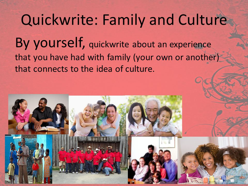 Quickwrite: Family and Culture By yourself, quickwrite about an experience that you have had with family (your own or another) that connects to the id