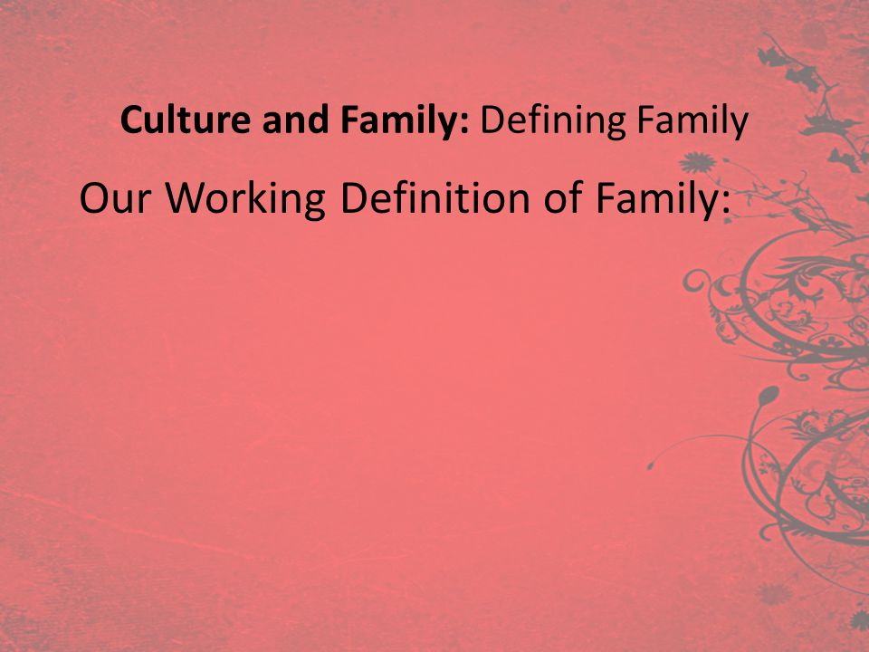 Culture and Family: Defining Family Our Working Definition of Family: