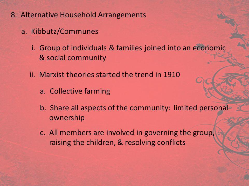 8. Alternative Household Arrangements a. Kibbutz/Communes i. Group of individuals & families joined into an economic & social community ii. Marxist th