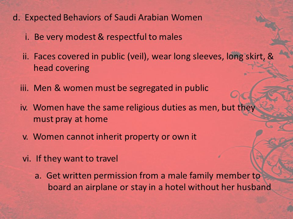 d. Expected Behaviors of Saudi Arabian Women i. Be very modest & respectful to males ii. Faces covered in public (veil), wear long sleeves, long skirt