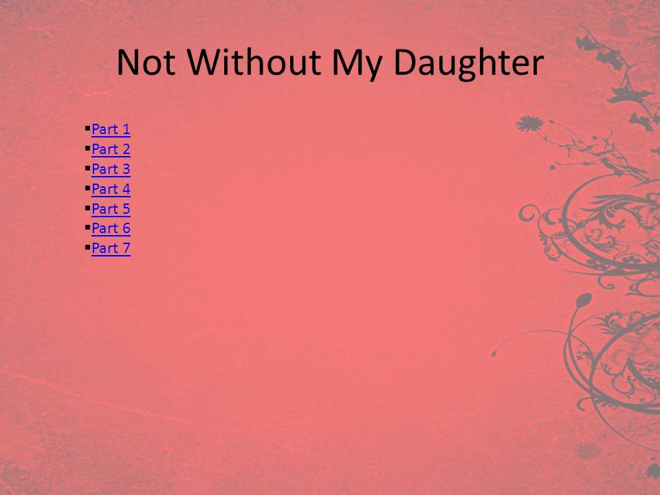 Not Without My Daughter Part 1 Part 2 Part 3 Part 4 Part 5 Part 6 Part 7