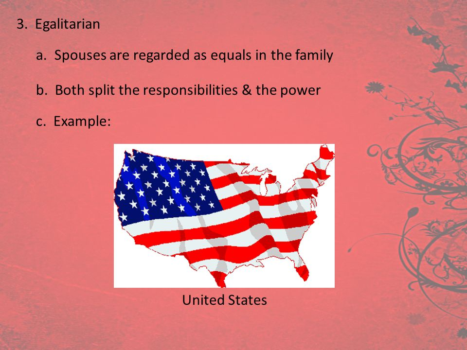 3. Egalitarian a. Spouses are regarded as equals in the family b. Both split the responsibilities & the power c. Example: United States
