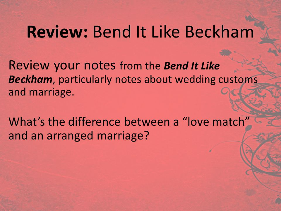 Review: Bend It Like Beckham Review your notes from the Bend It Like Beckham, particularly notes about wedding customs and marriage. Whats the differe