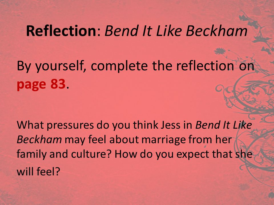 Reflection: Bend It Like Beckham By yourself, complete the reflection on page 83. What pressures do you think Jess in Bend It Like Beckham may feel ab