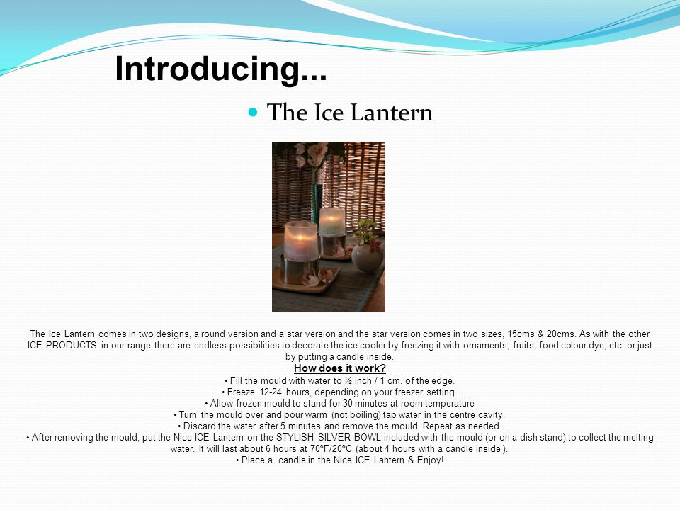 The Ice Lantern The Ice Lantern comes in two designs, a round version and a star version and the star version comes in two sizes, 15cms & 20cms.