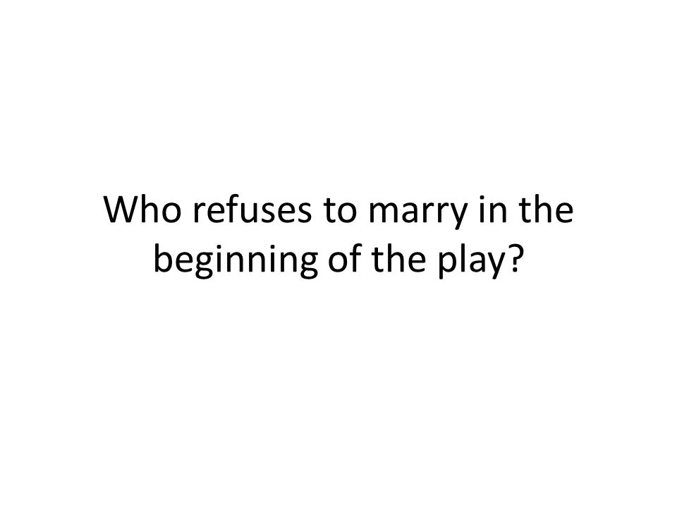 Who refuses to marry in the beginning of the play?