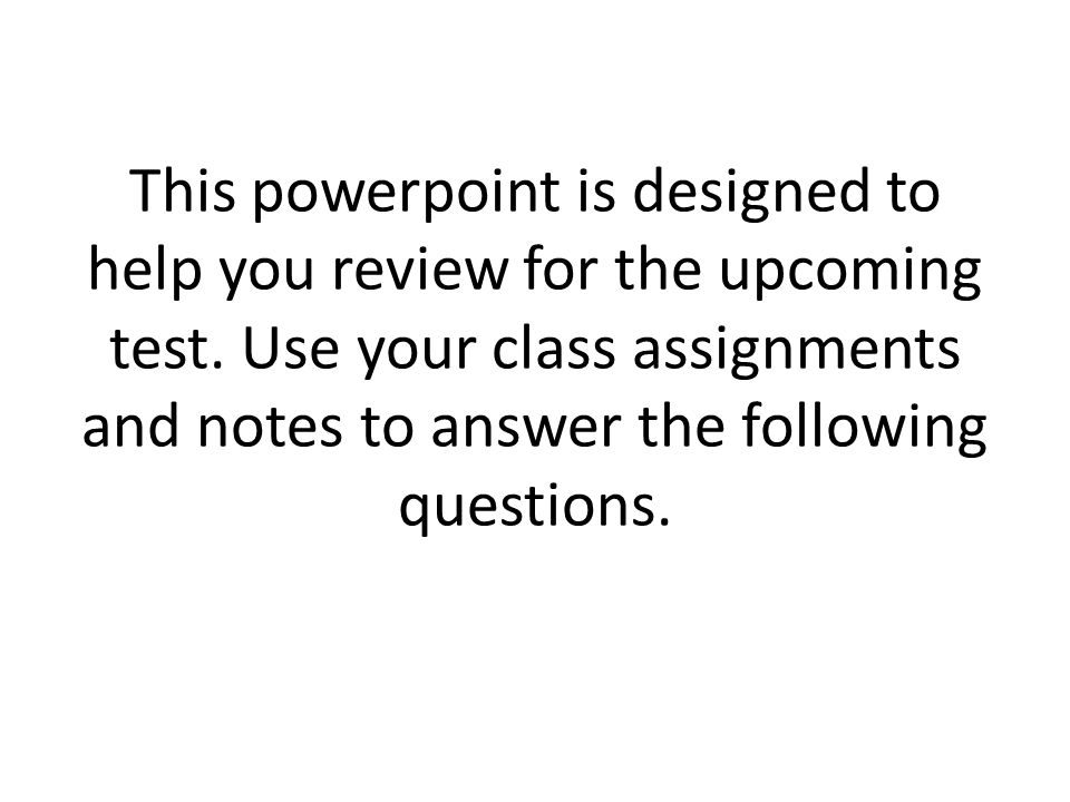 This powerpoint is designed to help you review for the upcoming test. Use your class assignments and notes to answer the following questions.