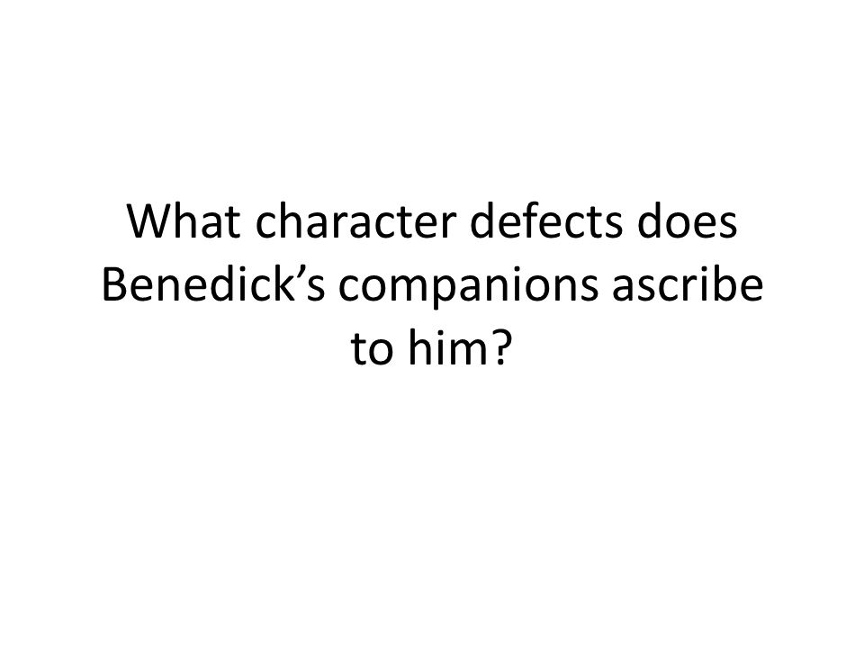 What character defects does Benedicks companions ascribe to him?