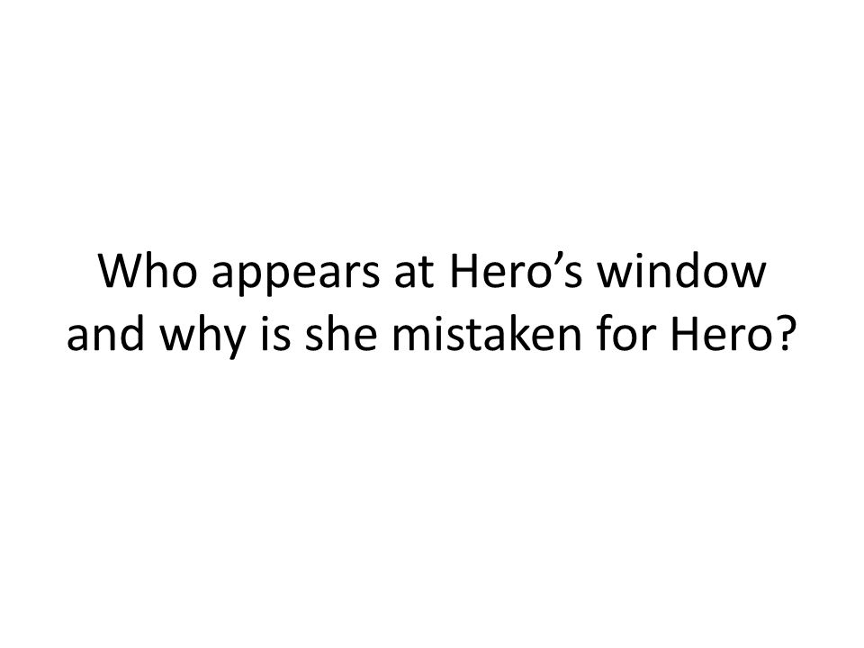 Who appears at Heros window and why is she mistaken for Hero?