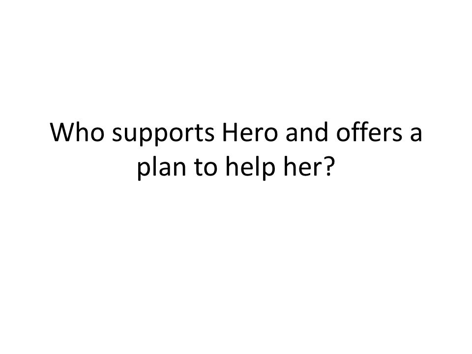 Who supports Hero and offers a plan to help her?