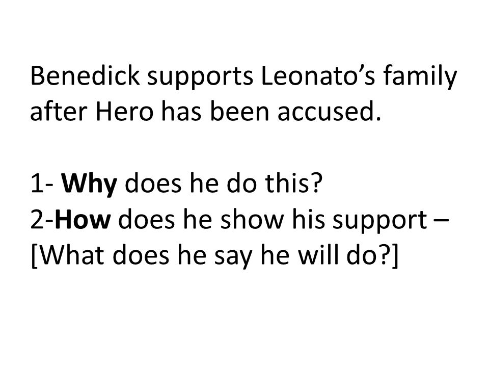 Benedick supports Leonatos family after Hero has been accused. 1- Why does he do this? 2-How does he show his support – [What does he say he will do?]
