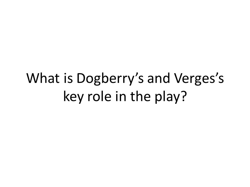 What is Dogberrys and Vergess key role in the play?