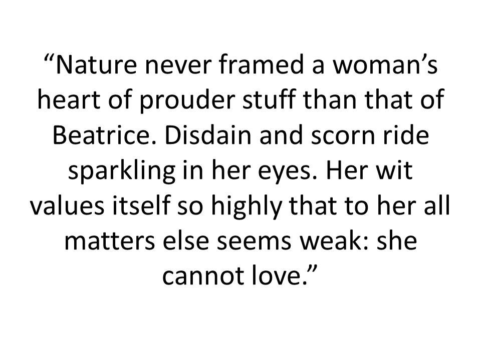 Nature never framed a womans heart of prouder stuff than that of Beatrice. Disdain and scorn ride sparkling in her eyes. Her wit values itself so high