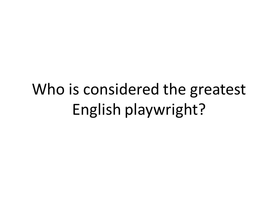 Who is considered the greatest English playwright?