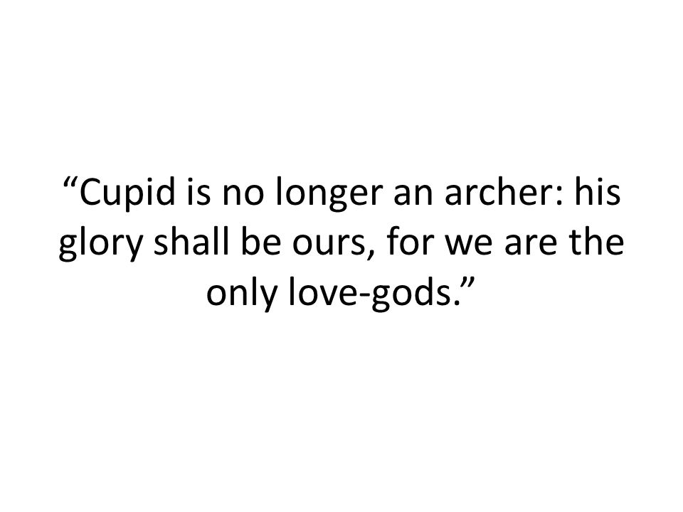 Cupid is no longer an archer: his glory shall be ours, for we are the only love-gods.