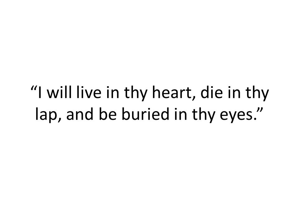 I will live in thy heart, die in thy lap, and be buried in thy eyes.
