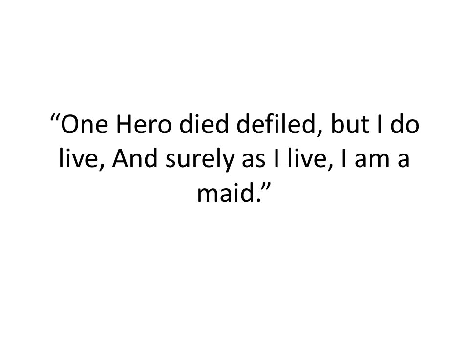 One Hero died defiled, but I do live, And surely as I live, I am a maid.