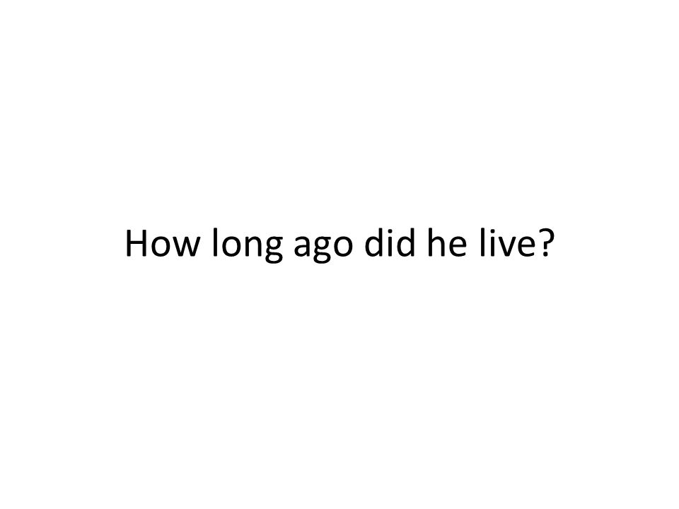 How long ago did he live?