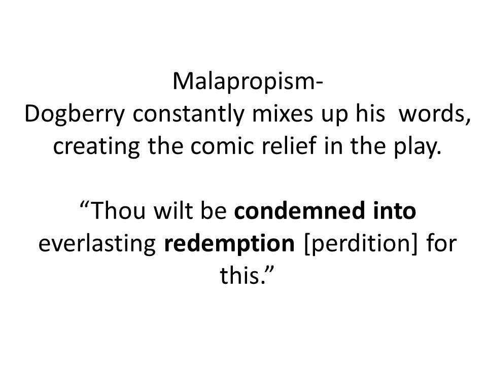 Malapropism- Dogberry constantly mixes up his words, creating the comic relief in the play. Thou wilt be condemned into everlasting redemption [perdit