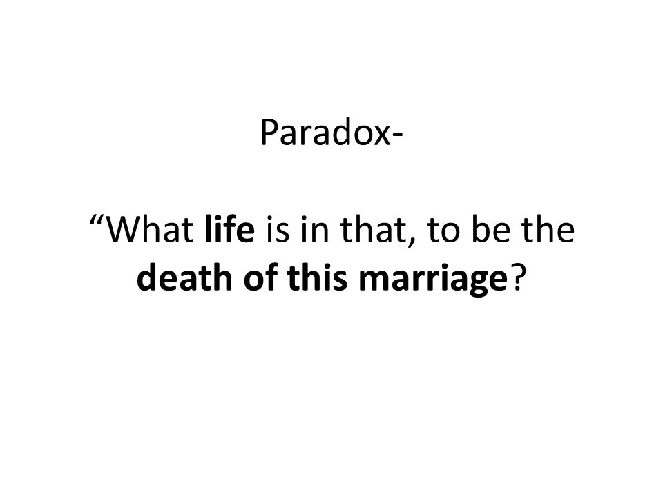 Paradox- What life is in that, to be the death of this marriage?