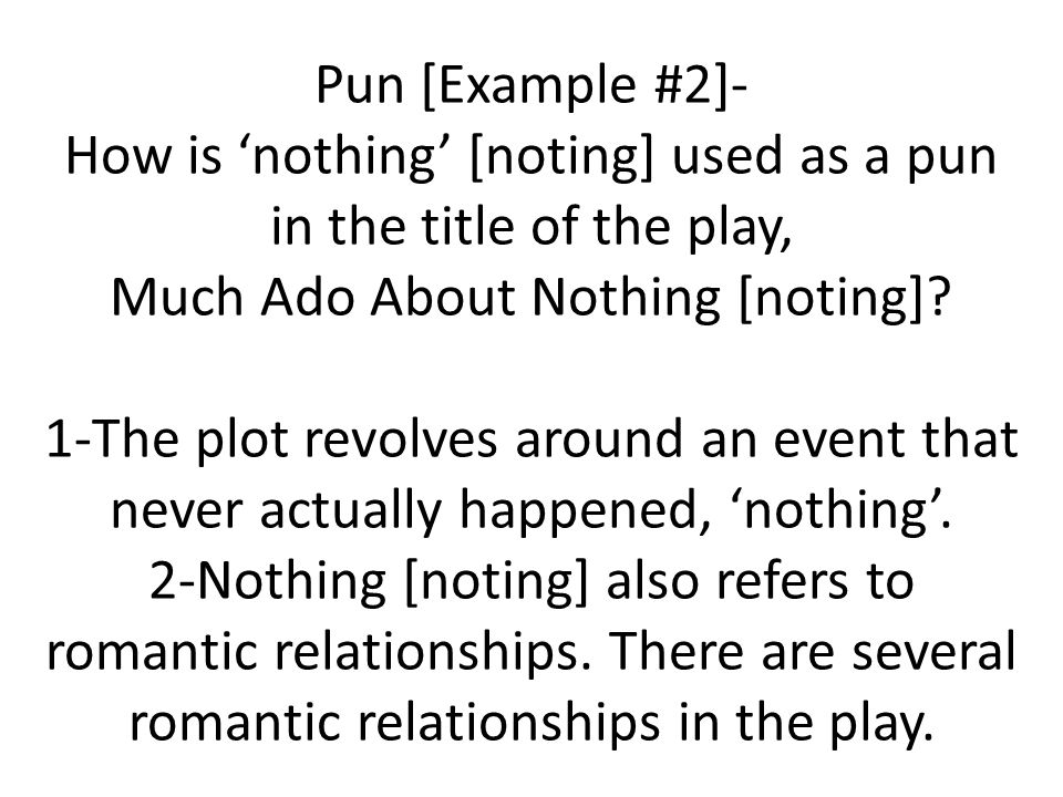 Pun [Example #2]- How is nothing [noting] used as a pun in the title of the play, Much Ado About Nothing [noting]? 1-The plot revolves around an event
