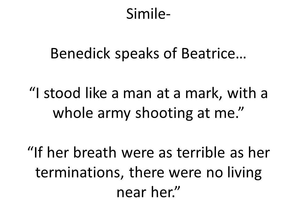 Simile- Benedick speaks of Beatrice… I stood like a man at a mark, with a whole army shooting at me. If her breath were as terrible as her termination