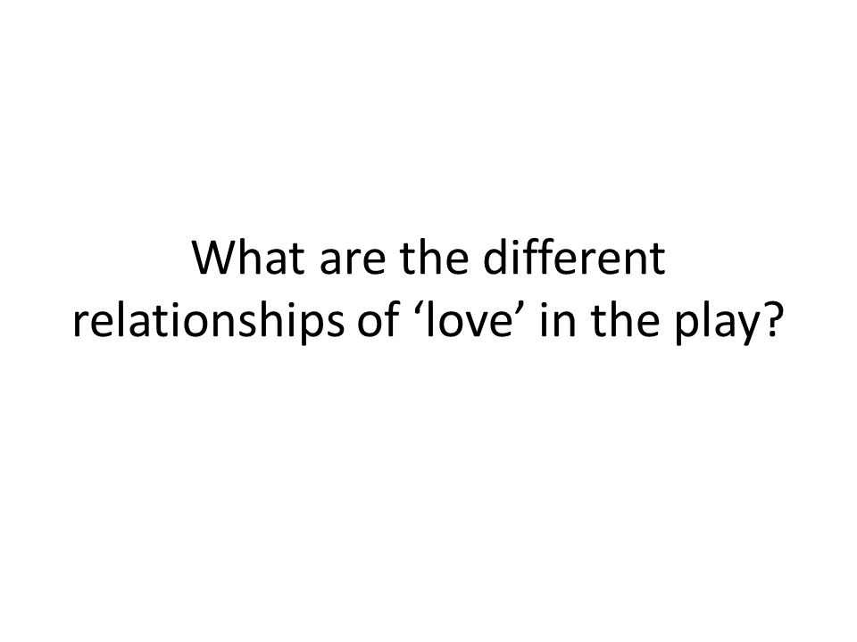 What are the different relationships of love in the play?