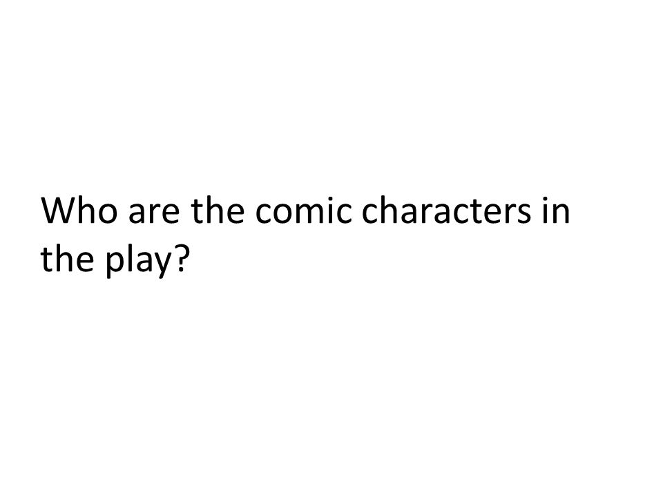 Who are the comic characters in the play?