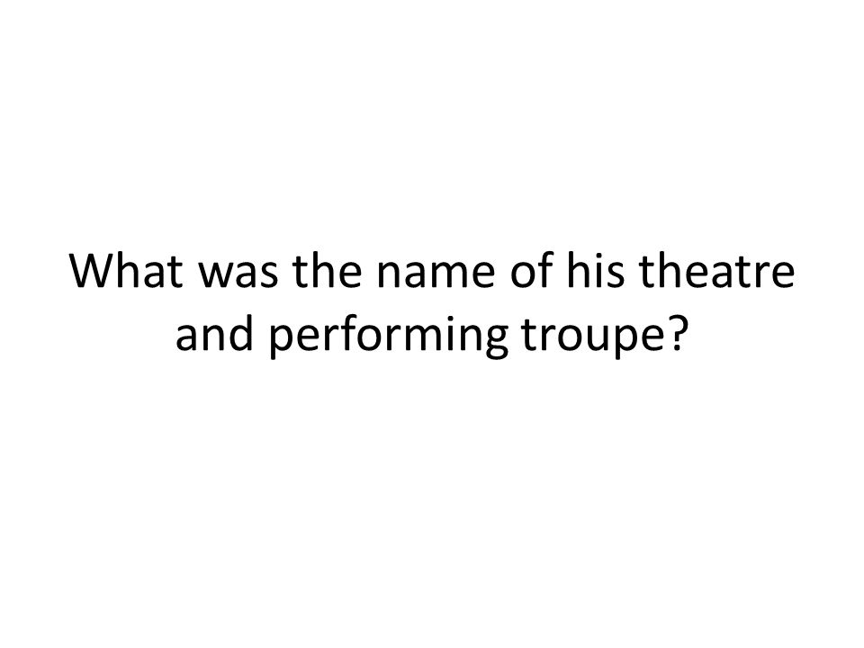 What was the name of his theatre and performing troupe?