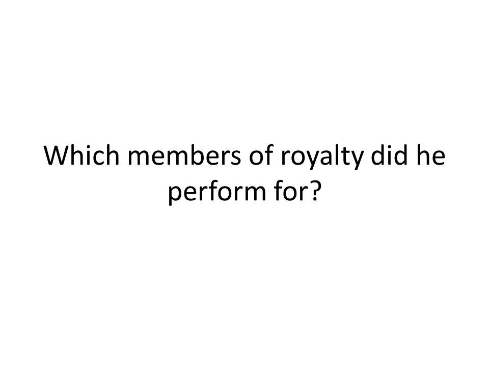 Which members of royalty did he perform for?