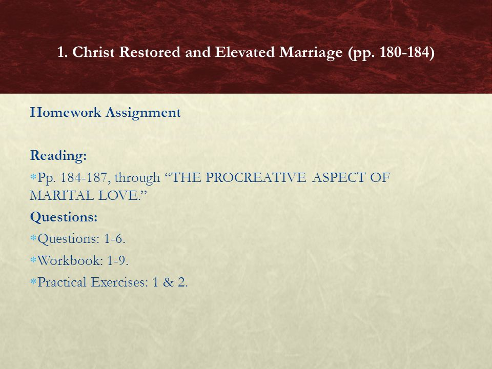 Homework Assignment Reading: Pp. 184-187, through THE PROCREATIVE ASPECT OF MARITAL LOVE. Questions: Questions: 1-6. Workbook: 1-9. Practical Exercise