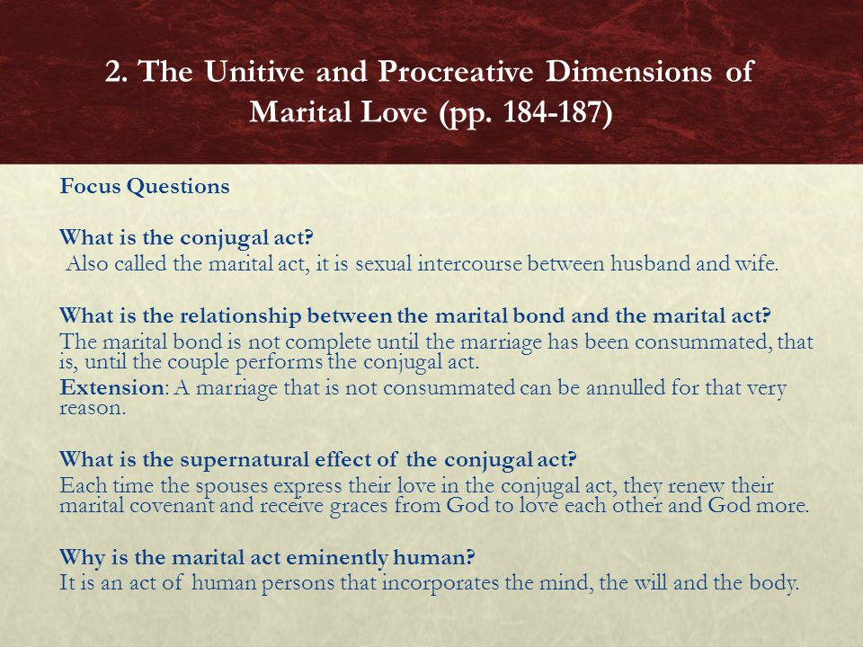 Focus Questions What is the conjugal act? Also called the marital act, it is sexual intercourse between husband and wife. What is the relationship bet