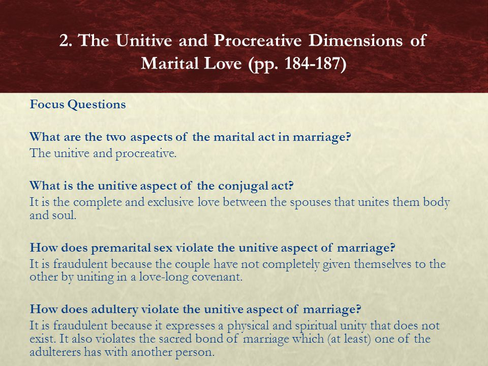Focus Questions What are the two aspects of the marital act in marriage? The unitive and procreative. What is the unitive aspect of the conjugal act?