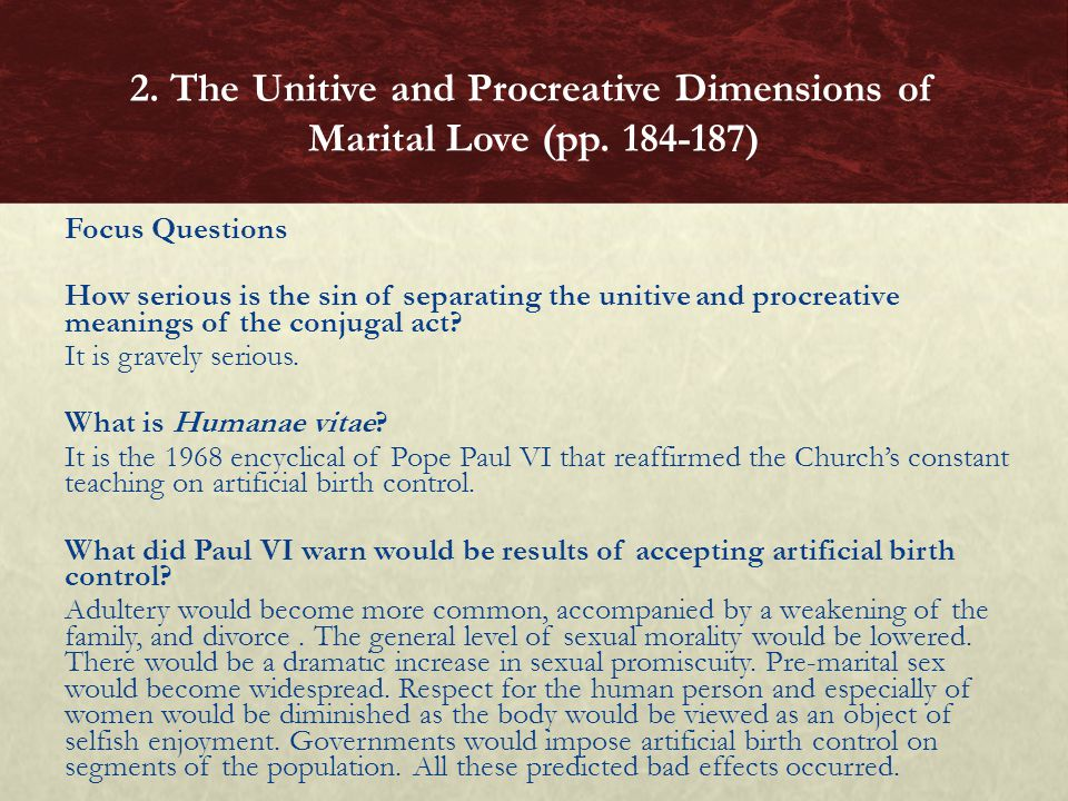 Focus Questions How serious is the sin of separating the unitive and procreative meanings of the conjugal act? It is gravely serious. What is Humanae