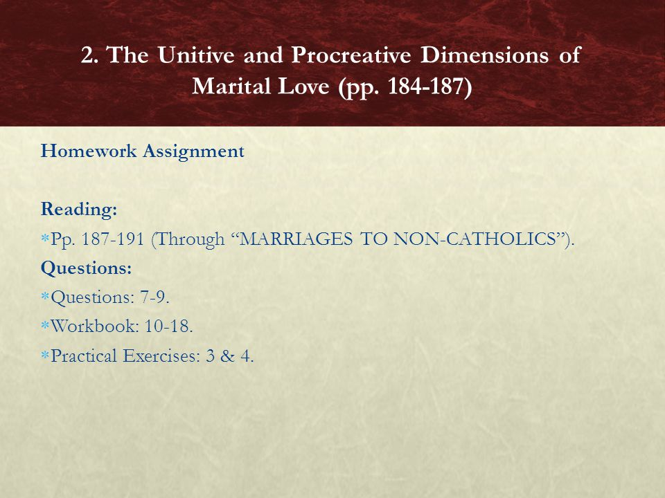 Homework Assignment Reading: Pp. 187-191 (Through MARRIAGES TO NON-CATHOLICS). Questions: Questions: 7-9. Workbook: 10-18. Practical Exercises: 3 & 4.
