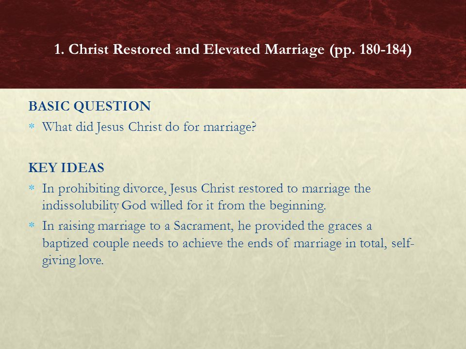 BASIC QUESTION What did Jesus Christ do for marriage? KEY IDEAS In prohibiting divorce, Jesus Christ restored to marriage the indissolubility God will