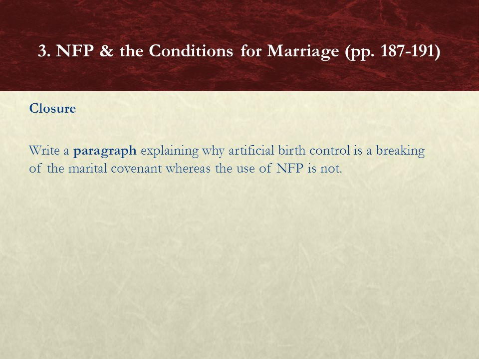 Closure Write a paragraph explaining why artificial birth control is a breaking of the marital covenant whereas the use of NFP is not.