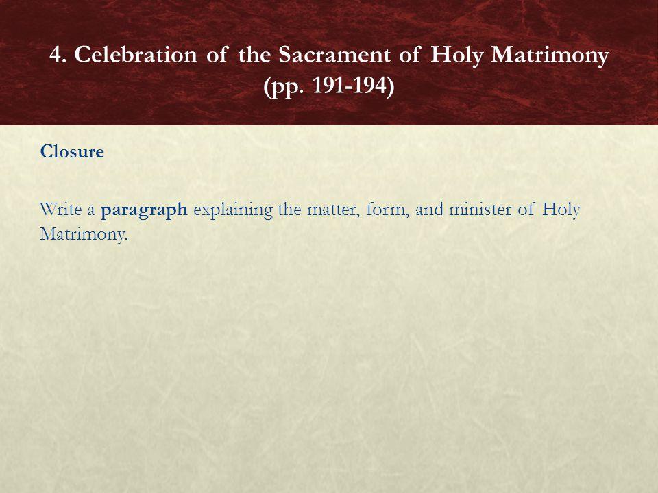 Closure Write a paragraph explaining the matter, form, and minister of Holy Matrimony. 4. Celebration of the Sacrament of Holy Matrimony (pp. 191-194)
