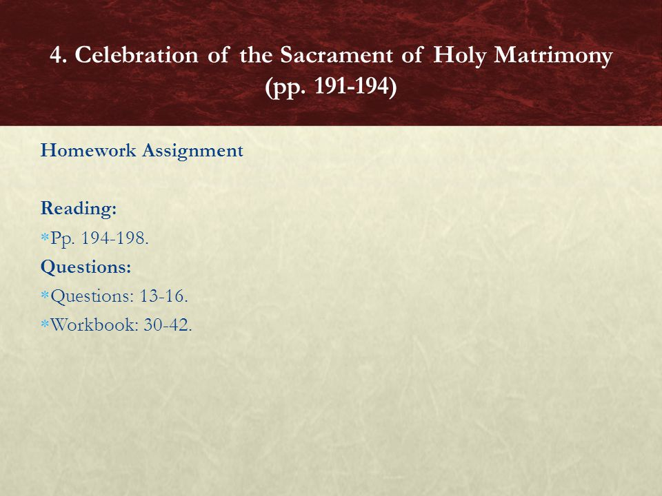 Homework Assignment Reading: Pp. 194-198. Questions: Questions: 13-16. Workbook: 30-42. 4. Celebration of the Sacrament of Holy Matrimony (pp. 191-194