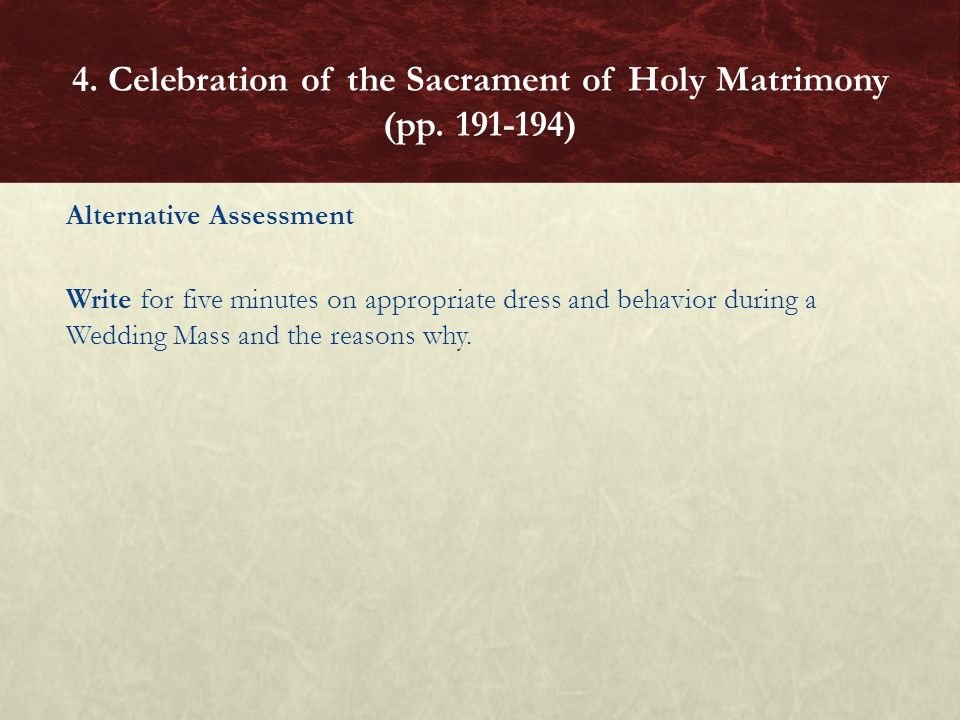 Alternative Assessment Write for five minutes on appropriate dress and behavior during a Wedding Mass and the reasons why. 4. Celebration of the Sacra