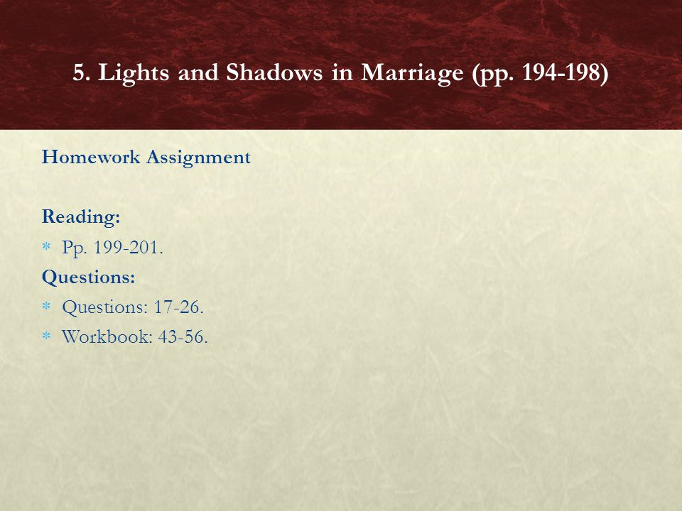 Homework Assignment Reading: Pp. 199-201. Questions: Questions: 17-26. Workbook: 43-56. 5. Lights and Shadows in Marriage (pp. 194-198)