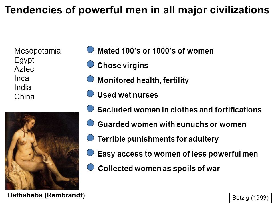 Tendencies of powerful men in all major civilizations Mesopotamia Egypt Aztec Inca India China Mated 100s or 1000s of women Chose virgins Monitored health, fertility Used wet nurses Secluded women in clothes and fortifications Guarded women with eunuchs or women Terrible punishments for adultery Easy access to women of less powerful men Bathsheba (Rembrandt) Betzig (1993) Collected women as spoils of war
