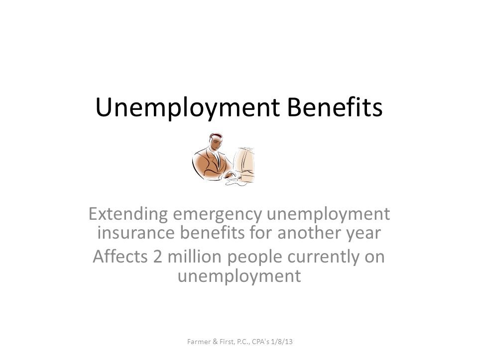 Unemployment Benefits Extending emergency unemployment insurance benefits for another year Affects 2 million people currently on unemployment Farmer & First, P.C., CPA s 1/8/13