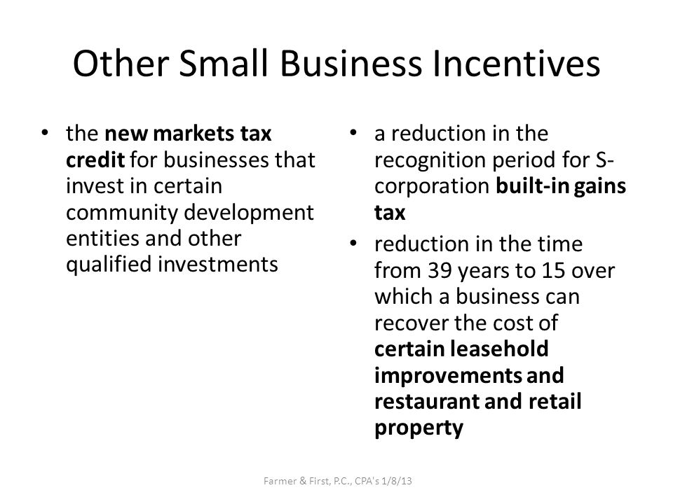 Other Small Business Incentives the new markets tax credit for businesses that invest in certain community development entities and other qualified investments a reduction in the recognition period for S- corporation built-in gains tax reduction in the time from 39 years to 15 over which a business can recover the cost of certain leasehold improvements and restaurant and retail property Farmer & First, P.C., CPA s 1/8/13